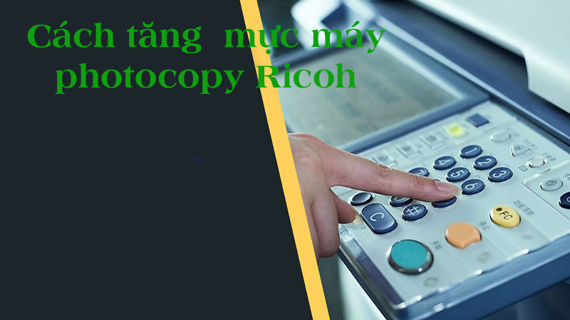 Cách tăng mực máy photocopy Ricoh